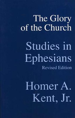 The Glory of the Church: Studies in Ephesians  -     By: Homer A. Kent Jr.