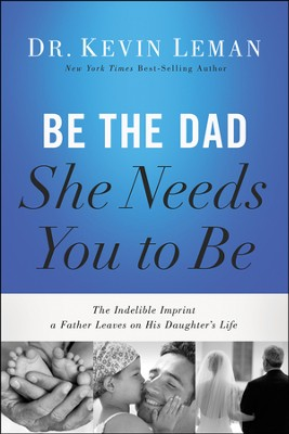 Be the Dad She Needs You to Be: The Indelible Imprint a Father Leaves on His Daughter's Life  -     By: Kevin Leman