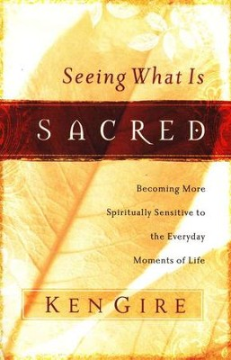 Seeing What is Sacred: Becoming More Spiritually Sensitive to the Everyday Moments of Life  -     By: Ken Gire