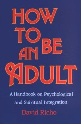How to Be an Adult: A Handbook on Psychological & Spiritual Integration  -     By: David Richo