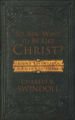 So, You Want to Be Like Christ: 8 Essentials to Get   You There  -     By: Charles R. Swindoll