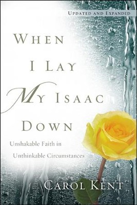 When I Lay My Isaac Down, Revised: Unshakable Faith in Unthinkable Circumstances  -     By: Carol Kent