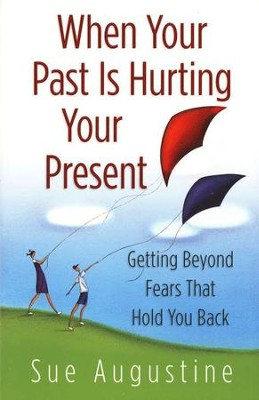 When Your Past Is Hurting Your Present: Getting Beyond Fears That Hold You Back  -     By: Sue Augustine