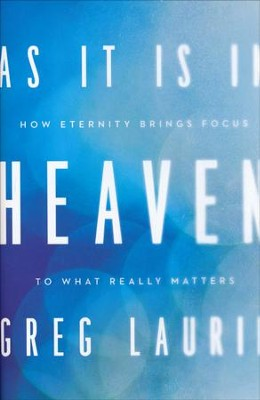 As It Is in Heaven: How Eternity Brings Focus to What Really Matters  -     By: Greg Laurie