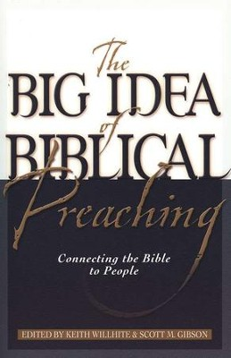 The Big Idea of Biblical Preaching: Connecting the Bible to People  -     By: Keith Willhite, Scott M. Gibson