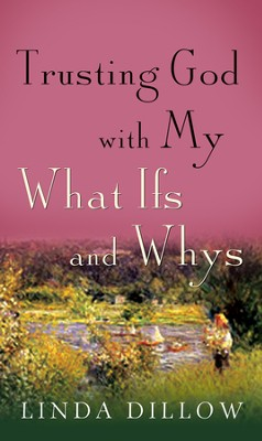 Trusting God with My What Ifs and Whys  -     By: Linda Dillow