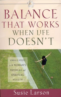 Balance That Works When Life Doesn't: Simple Steps to a Woman's Physical and Spiritual Health  -     By: Susie Larson