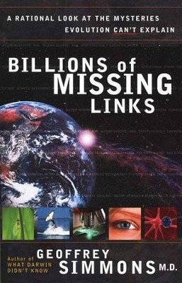 Billions of Missing Links: A Rational Look at the Mysteries Evolution Can't Explain  -     By: Geoffrey Simmons M.D.