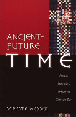 Ancient-Future Time: Forming Spirituality Through the Christian Year  -     By: Robert E. Webber