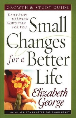 Small Changes for a Better Life Growth and Study Guide: Daily Steps to Living God's Plan for You  -     By: Elizabeth George