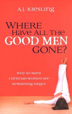 Where Have All the Good Men Gone?: Why So Many Christian Women Are Remaining Single  -     By: A.J. Kiesling