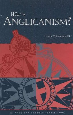 What Is Anglicanism?  -     By: Urban T. Holmes III