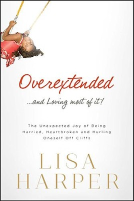 Overextended . . . and Loving Most of It!   -     By: Lisa Harper