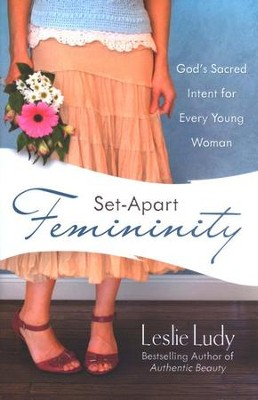 Set-Apart Femininity: God's Sacred Intent for Every Young Woman  -     By: Leslie Ludy