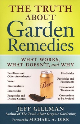 The Truth about Garden Remedies: What Works, What Doesn't, and Why  -     By: Jeff Gillman