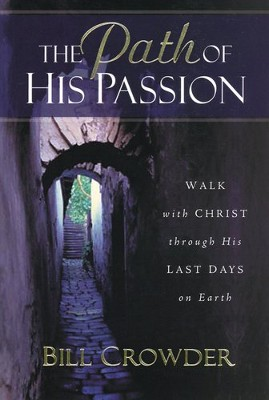 The Path of His Passion: Walk with Christ through His  Last Days on Earth  -     By: Bill Crowder