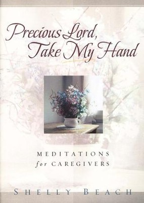 Precious Lord Take My Hand: Meditations for Caregivers  -     By: Shelly Beach