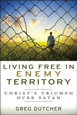Living Free in Enemy Territory: Christ's Triumph over Satan  -     By: Greg Dutcher