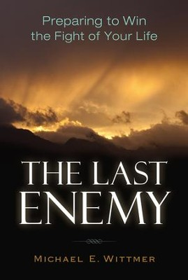 The Last Enemy: Preparing to Win the Fight of Your Life  -     By: Michael E. Wittmer