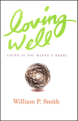 Loving Well: Even If You Haven't Been   -     By: William P. Smith