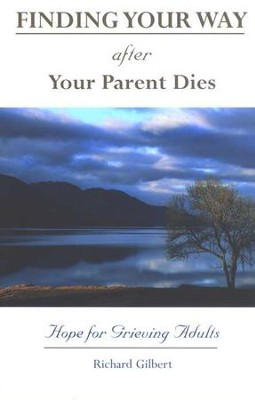 Finding Your Way After Your Parent Dies: Hope for Grieving Adults  -     By: Richard Gilbert