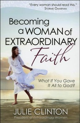 Becoming a Woman of Extraordinary Faith: What If You Gave It All to God?  -     By: Julie Clinton