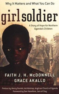 Girl Soldier: A Story of Hope for Northern Uganda's Children  -     By: Faith J.H. McDonnell, Grace Akallo