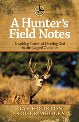 A Hunter's Field Notes: Inspiring Stories of Meeting God in the Rugged Outdoors  -     By: Jay Houston, Roger Medley