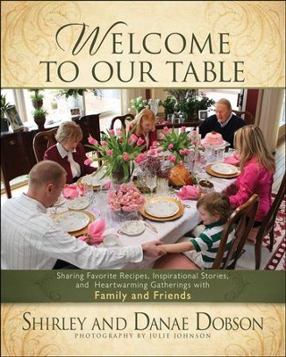 Welcome to Our Table: Sharing Favorite Recipes,   Inspirational Stories, and Heartwarming Gatherings  -     By: Danae Dobson, Shirley Dobson, Julie Johnson