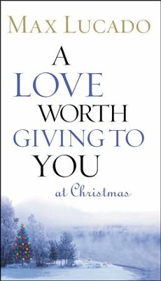 A Love Worth Giving to You at Christmas   -     By: Max Lucado