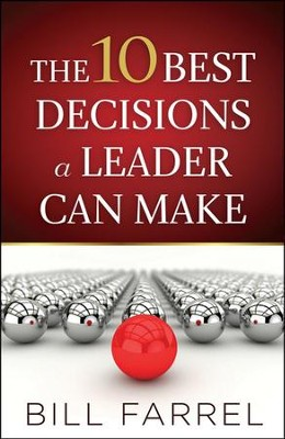 The 10 Best Decisions a Leader Can Make  -     By: Bill Farrel