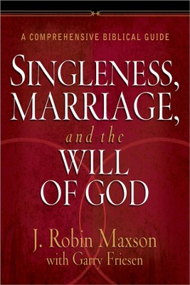 Singleness, Marriage, and the Will of God: A Comprehensive Biblical Guide  -     By: J. Robin Maxson, Garry Friesen