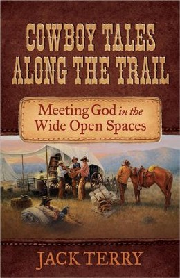 Cowboy Tales Along the Trail: Meeting God in the Wide Open Spaces  -     By: Jack Terry