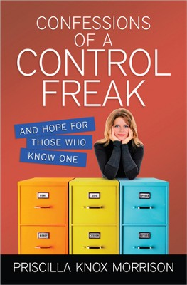 Confessions of a Control Freak and hope for those who   know one  -     By: Priscilla Knox Morrison