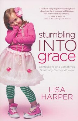 Stumbling Into Grace: Confessions of a Sometimes  Spiritually Clumsy Woman  -     By: Lisa Harper