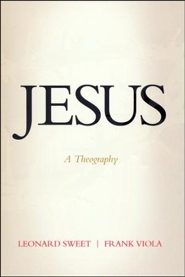 Jesus: A Theography   -     By: Leonard Sweet, Frank Viola