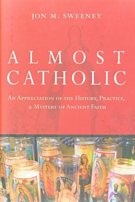 Almost Catholic: An appreciation of the History, Practice, and Mystery of Ancient Faith  -     By: Jon M. Sweeney