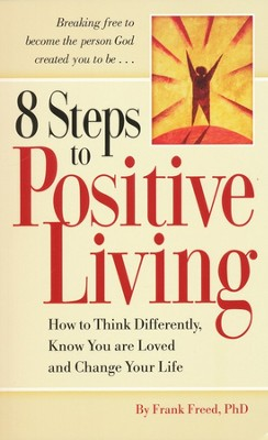 8 Steps to Positive Living: How to Think Differently, Know You Are Loved, and Change Your Life  -     By: Frank Freed Ph.D.