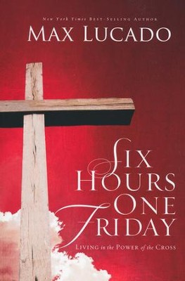 Six Hours One Friday: Living in the Power of the Cross   -     By: Max Lucado