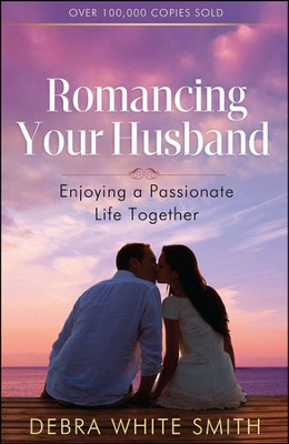 Romancing Your Husband: Enjoying a Passionate Life Together  -     By: Debra White Smith