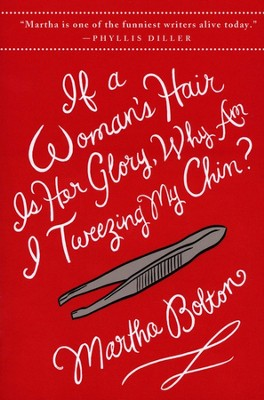 If a Woman's Hair Is Her Glory, Why am I Tweezing My Chin?  -     By: Martha Bolton