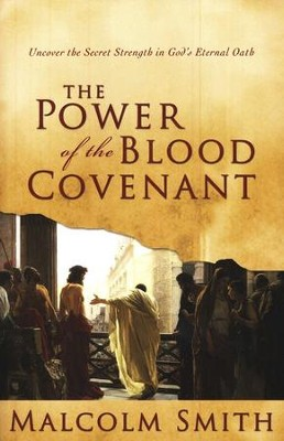 The Power of the Blood Covenant Uncover the Secret Strength of God's Eternal Oath  -     By: Malcolm Smith