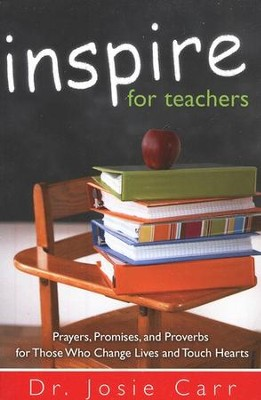 Inspire For Teachers: Prayers, Promises, and Proverbs for Those Who Change Lives and Tough Hearts  -     By: Josie Carr