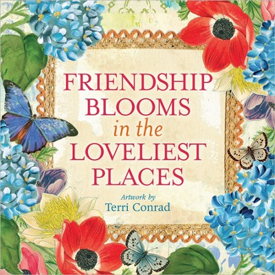 Friendship Blooms in the Loveliest Places  -     By: Terri Conrad