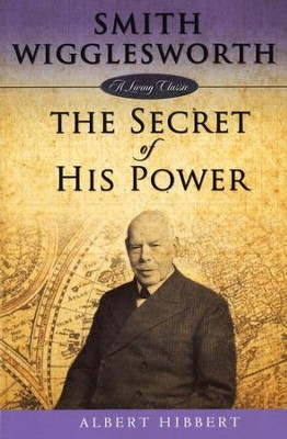 Smith Wigglesworth: The Secret of His Power  -     By: Albert Hibbert