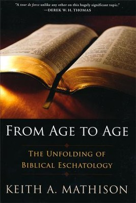 From Age to Age: The Unfolding of Biblical Eschatology  -     By: Keith A. Mathison