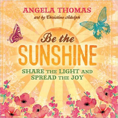 Be the Sunshine: Share the Light and Spread the Joy  -     By: Angela Thomas, Christine Adolph