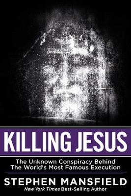Killing Jesus: The Unknown Conspiracy Behind the  World's Most Famous Execution  -     By: Stephen Mansfield
