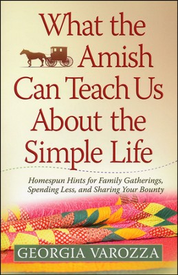 What the Amish Can Teach Us About the Simple Life: Homespun Hints for Family Gatherings, Spending Less and Sharing Your Bounty  -     By: Georgia Varozza