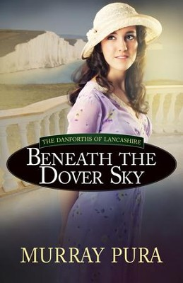 Beneath the Dover Sky, Danforths of Lancashire Series #2   -     By: Murray Pura